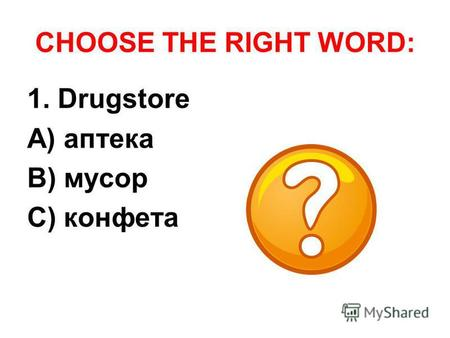 CHOOSE THE RIGHT WORD: 1. Drugstore A) аптека B) мусор C) конфета.