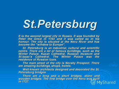 St.Petersburg It is the second largest city in Russia. It was founded by Peter the Great in 1703 and it was called so in his honour. The city is situated.