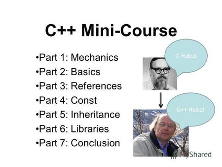 C++ Mini-Course Part 1: Mechanics Part 2: Basics Part 3: References Part 4: Const Part 5: Inheritance Part 6: Libraries Part 7: Conclusion C Rulez! C++