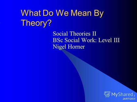 26/07/2015 1 What Do We Mean By Theory? Social Theories II BSc Social Work: Level III Nigel Horner.