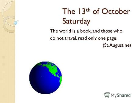 The 13 th of October Saturday The world is a book, and those who do not travel, read only one page. (St.Augustine)