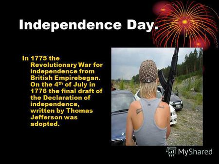 Independence Day. In 1775 the Revolutionary War for independence from British Empirebegan. On the 4 th of July in 1776 the final draft of the Declaration.