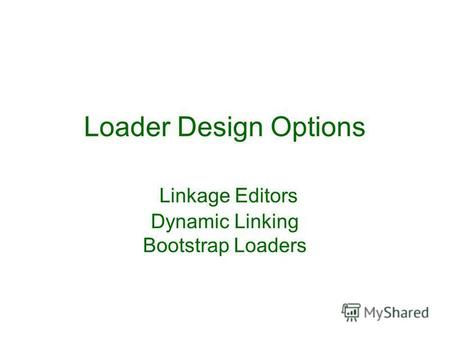 Loader Design Options Linkage Editors Dynamic Linking Bootstrap Loaders.
