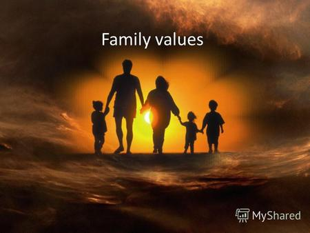 Family values. One of my most important values is my family…