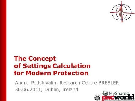 The Concept of Settings Calculation for Modern Protection Andrei Podshivalin, Research Centre BRESLER 30.06.2011, Dublin, Ireland.