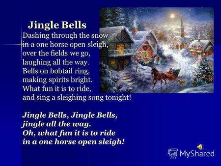 Jingle Bells Dashing through the snow in a one horse open sleigh, over the fields we go, laughing all the way. Bells on bobtail ring, making spirits bright.