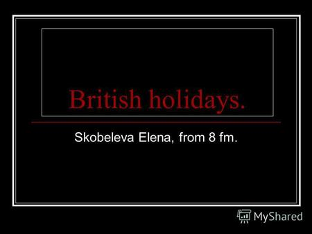 British holidays. Skobeleva Elena, from 8 fm.. Christmas. Christmas is very funny holiday. Christmas is celebrated in the 25 of December. People set off.
