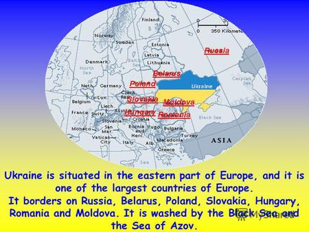 Ukraine is situated in the eastern part of Europe, and it is one of the largest countries of Europe. It borders on Russia, Belarus, Poland, Slovakia, Hungary,
