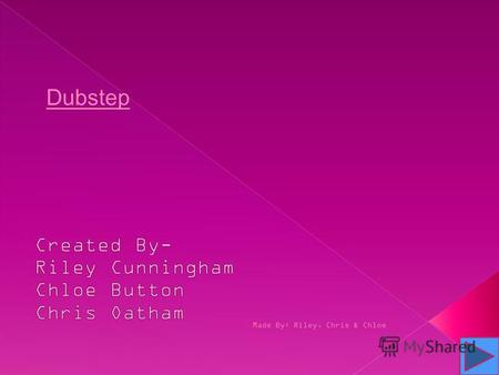 Made By: Riley, Chris & Chloe Dubstep. Dubstep is a genre of electronic dance music. It originated in Croydon, UK Started- Early 2000s Made By: Riley,