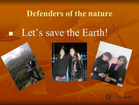 Defenders of the nature Lets save the Earth!. The environment means what is around us. The environment means what is around us. The most serious environmental.