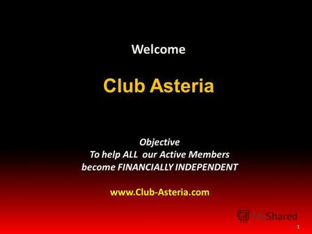 1 Welcome Club Asteria Objective To help ALL our Active Members become FINANCIALLY INDEPENDENT www.Club-Asteria.com.