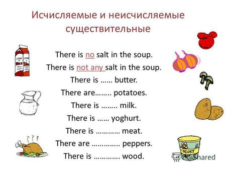 Исчисляемые и неисчисляемые существительные There is no salt in the soup. There is not any salt in the soup. There is …… butter. There are…….. potatoes.