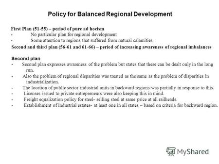 Policy for Balanced Regional Development First Plan (51-55) – period of pure ad hocism - No particular plan for regional development - Some attention to.