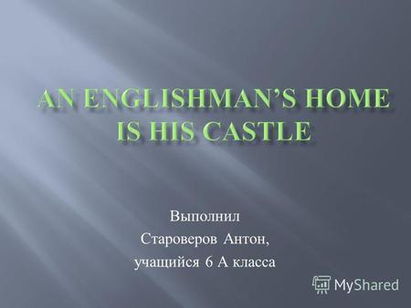 Выполнил Староверов Антон, учащийся 6 А класса. Match English proverbs An Englishman's home is his castle. East or West home is best. Every bird likes.