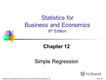 Chap 12-1 Statistics for Business and Economics, 6e © 2007 Pearson Education, Inc. Chapter 12 Simple Regression Statistics for Business and Economics 6.