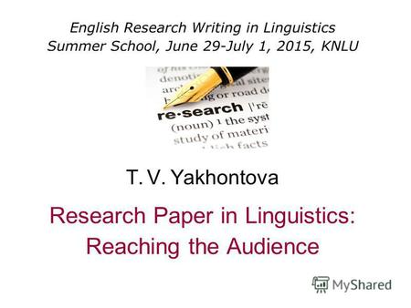 English Research Writing in Linguistics Summer School, June 29-July 1, 2015, KNLU T. V. Yakhontova Research Paper in Linguistics: Reaching the Audience.