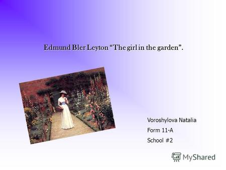 Edmund Bler Leyton The girl in the garden Edmund Bler Leyton The girl in the garden. Voroshylova Natalia Form 11-A School #2.