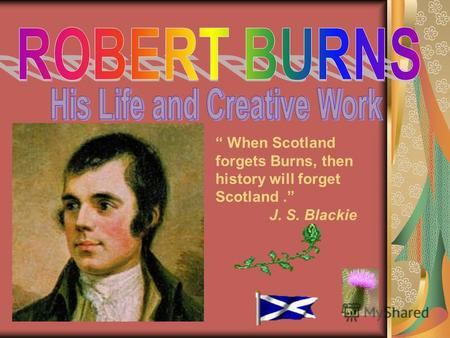 When Scotland forgets Burns, then history will forget Scotland. J. S. Blackie.