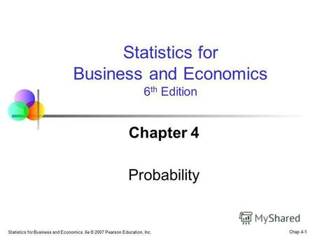 Chap 4-1 Statistics for Business and Economics, 6e © 2007 Pearson Education, Inc. Chapter 4 Probability Statistics for Business and Economics 6 th Edition.