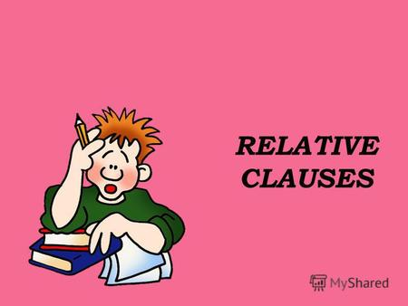 RELATIVE CLAUSES. Relative Clauses Relative clauses give information about who or what you are talking about. We use relative pronouns like who, which.