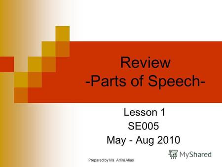 Prepared by Ms. Arlini Alias Review -Parts of Speech- Lesson 1 SE005 May - Aug 2010.