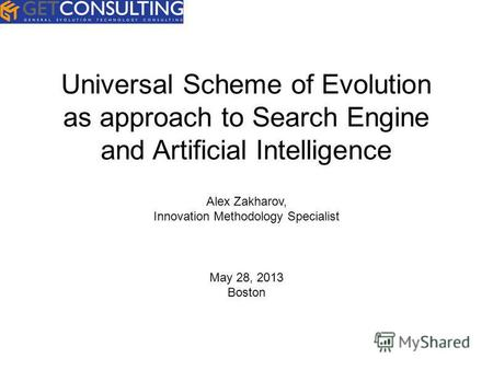 Universal Scheme of Evolution as approach to Search Engine and Artificial Intelligence Alex Zakharov, Innovation Methodology Specialist May 28, 2013 Boston.