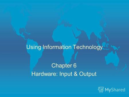 Using Information Technology Chapter 6 Hardware: Input & Output.