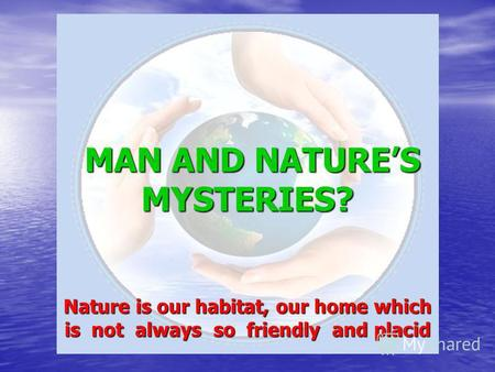 MAN AND NATURES MYSTERIES? Nature is our habitat, our home which is not always so friendly and placid.