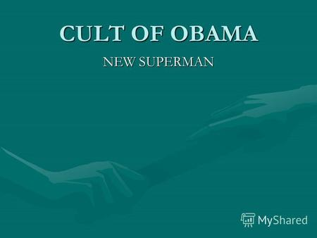 CULT OF OBAMA NEW SUPERMAN. WHAT DOES IT MEAN? 1.Obama himself feels his value, Only he can rescue the USA, The whole world is waiting from him a solution,