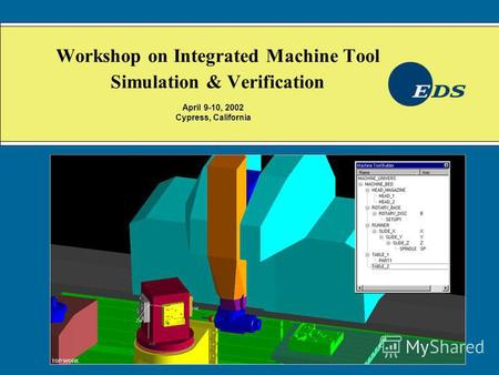 Workshop on Integrated Machine Tool Simulation & Verification April 9-10, 2002 Cypress, California.