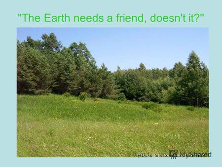 The Earth needs a friend, doesn't it?''. Ecological problems -deforestation -air pollution -water pollution -destruction of natural resources -endangered.