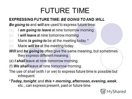 FUTURE TIME EXPRESSING FUTURE TIME: BE GOING TO AND WILL Be going to and will are used to express future time: (a)I am going to leave at nine tomorrow.