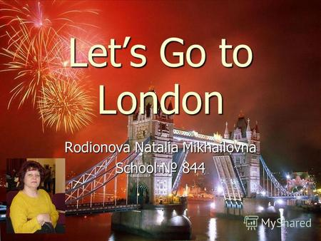 Lets Go to London Rodionova Natalia Mikhailovna School 844.