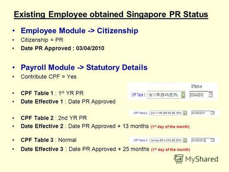 Existing Employee obtained Singapore PR Status Employee Module -> Citizenship Citizenship = PR Date PR Approved : 03/04/2010 Payroll Module -> Statutory.