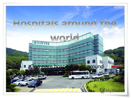Compare hospital in all around world. Developedment countrys hospital.
