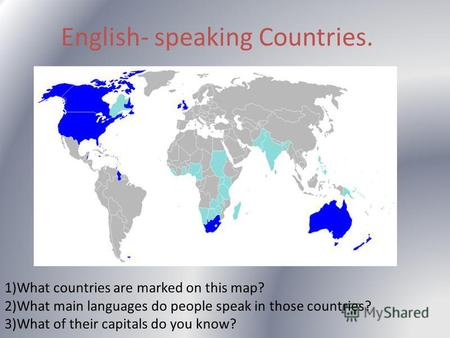 English- speaking Countries. 1)What countries are marked on this map? 2)What main languages do people speak in those countries? 3)What of their capitals.