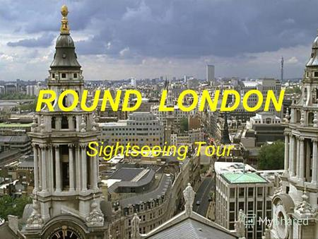 ROUND LONDON Sightseeing Tour. WELCOME TO LONDON.