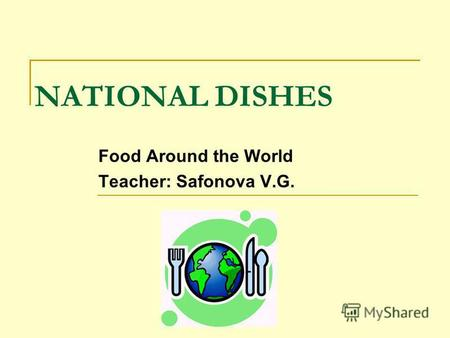 NATIONAL DISHES Food Around the World Teacher: Safonova V.G.