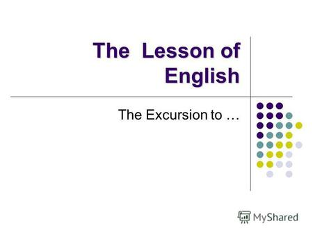 The Lesson of English The Excursion to …. Fill in, please! Ivan Ivanov.