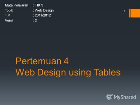 Pertemuan 4 Web Design using Tables Mata Pelajaran: TIK 3 Topik: Web Design T.P: 2011/2012 Versi: 2 1.