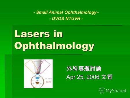 Lasers in Ophthalmology Apr 25, 2006 Apr 25, 2006 - Small Animal Ophthalmology - - DVOS NTUVH -