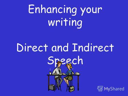 Enhancing your writing Direct and Indirect Speech.