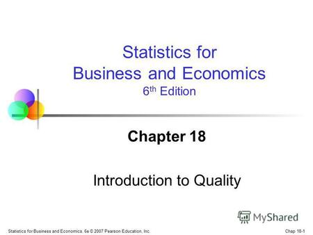 Chap 18-1 Statistics for Business and Economics, 6e © 2007 Pearson Education, Inc. Chapter 18 Introduction to Quality Statistics for Business and Economics.