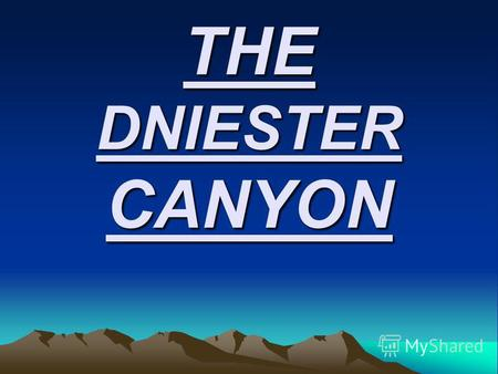 THE DNIESTER CANYON. Do you know about the Dniester canyon? - Dniestrovo-Beremyanskiy Canyon (situated between villages Hubyn – Beremyany – Hmeleva. Its.