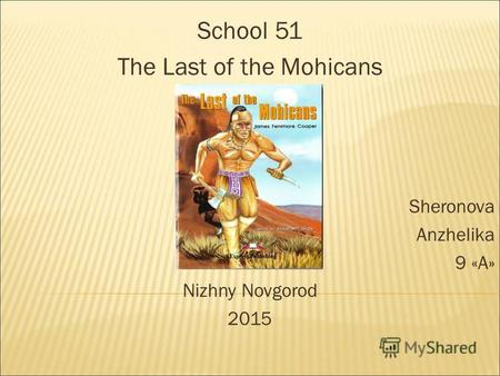 School 51 The Last of the Mohicans Sheronova Anzhelika 9 «А» Nizhny Novgorod 2015.