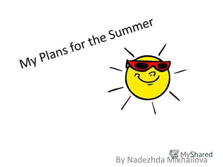 My Plans for the Summer By Nadezhda Mikhailova. what is summer for people? It is long holidays, hot weather, sea and beach. people are diligently preparing.