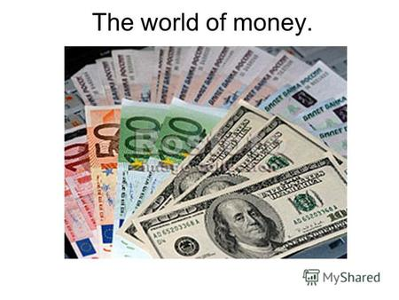 The world of money.. What Makes Money Valuable? You can exchange it to other things! Money You work Abstract Things or Permanent Things Material Things.