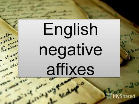 English negative affixes. The Aim To find out which affixes may be considered as negative To look for their meaning in different dictionaries and add.