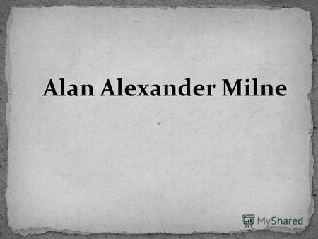 Alan Alexander Milne. Alan Alexander Milne was born in 1882 in London. His father was the head of a small private school where he studied. After graduating.
