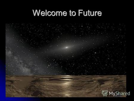 Welcome to Future. The major changes that will happen in future Space travel is freely available Space travel is freely available Transport traffics are.